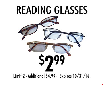$2.99 Reading glasses. Limit 2 • Additional $4.99 • Expires 10/31/16.