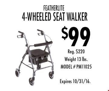$99 FEATHERLITE 4-WHEELED SEAT WALKER. Reg. $220. Weight 13 lbs.MODEL # PM11025. Expires 10/31/16.