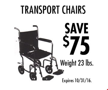 SAVE $75 Transport Chairs. Weight 23 lbs. Expires 10/31/16.