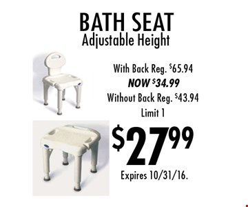 $27.99 bath seat. Adjustable Height With Back. Reg. $65.94. NOW $34.99. Without Back Reg. $43.94. Limit 1. Expires 10/31/16.