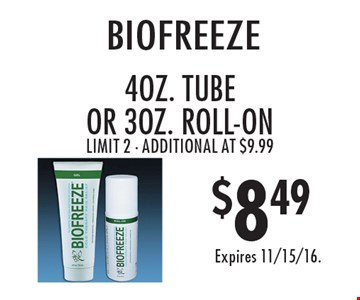 $8.49 biofreeze. 4oz. TUBE Or 3oz. roll-on. Limit 2. Additional at $9.99. Expires 11/15/16.