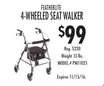 $99 FEATHERLITE 4-WHEELED SEAT WALKER. Reg. $220. Weight 13 lbs.MODEL # PM11025. Expires 11/15/16.