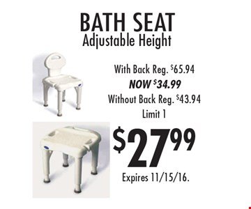 $27.99 bath seat. Adjustable Height With Back. Reg. $65.94. NOW $34.99. Without Back Reg. $43.94. Limit 1. Expires 11/15/16.