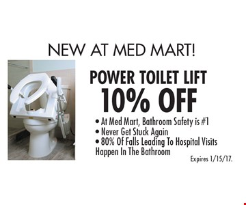 New At Med Mart! 10% Off Power Toilet Lift. At Med Mart, Bathroom Safety is #1. Never Get Stuck Again. 80% Of Falls Leading To Hospital Visits Happen In The Bathroom. Expires 1/15/17.