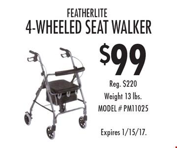 $99 Featherlite 4-Wheeled Seat Walker. Reg. $220. Weight 13 lbs. MODEL #PM11025. Expires 1/15/17.