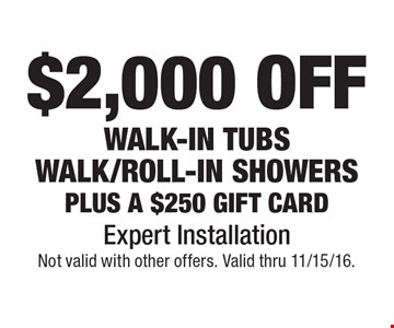$2,000 OFF walk-in tubs, walk/roll-in showers plus a $250 gift card. Expert Installation. Not valid with other offers. Valid thru 11/15/16.