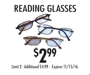 $2.99 reading glasses. Limit 2. Additional $4.99. Expires 11/15/16.