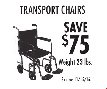 SAVE $75 transport chairs. Weight 23 lbs. Expires 11/15/16.