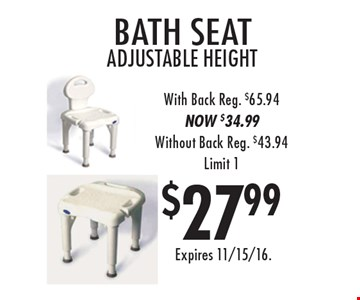 $27.99 bath seat, adjustable height with back. Reg. $65.94. NOW $34.99. Without Back Reg. $43.94. Limit 1. Expires 11/15/16.