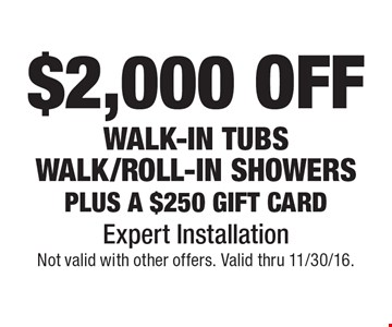 $2,000 OFF walk-in tubs walk/roll-in showers plus a $250 gift card. Expert Installation. Not valid with other offers. Valid thru 11/30/16.