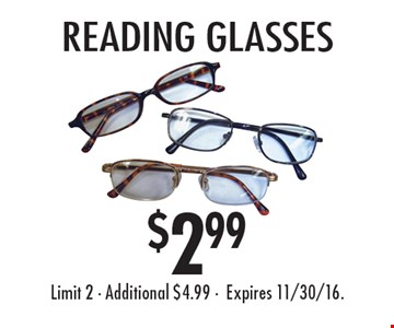 $2.99 reading glasses. Limit 2. Additional $4.99. Expires 11/30/16.