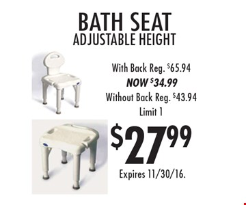 $27.99 bath seat adjustable height. With Back Reg. $65.94. NOW $34.99. Without Back Reg. $43.94. Limit 1. Expires 11/30/16.