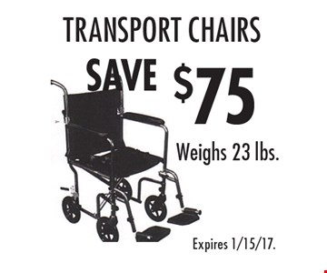 $75 SAVE transport chairs Weighs 23 lbs.. Expires 1/15/17.