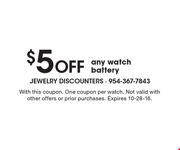 $5 OFF any watch battery. With this coupon. One coupon per watch. Not valid with other offers or prior purchases. Expires 10-28-16.