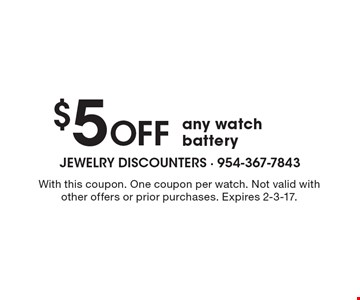 $5 Off any watch battery. With this coupon. One coupon per watch. Not valid with other offers or prior purchases. Expires 2-3-17.