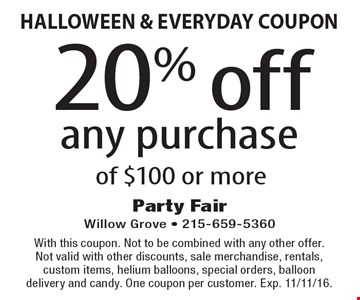 HALLOWEEN & EVERYDAY COUPON 20% off any purchase of $100 or more. With this coupon. Not to be combined with any other offer. Not valid with other discounts, sale merchandise, rentals, custom items, helium balloons, special orders, balloon delivery and candy. One coupon per customer. Exp. 11/11/16.