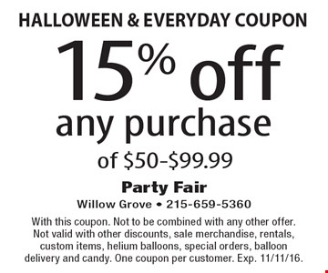 HALLOWEEN & EVERYDAY COUPON 15% off any purchase of $50-$99.99. With this coupon. Not to be combined with any other offer. Not valid with other discounts, sale merchandise, rentals, custom items, helium balloons, special orders, balloon delivery and candy. One coupon per customer. Exp. 11/11/16.