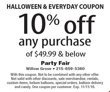 HALLOWEEN & EVERYDAY COUPON 10% off any purchase of $49.99 & below. With this coupon. Not to be combined with any other offer. Not valid with other discounts, sale merchandise, rentals, custom items, helium balloons, special orders, balloon delivery and candy. One coupon per customer. Exp. 11/11/16.