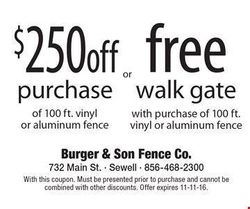 $250 off purchase of 100 ft. vinyl OR aluminum fence OR free walk gate with purchase of 100 ft.vinyl or aluminum fence. With this coupon. Must be presented prior to purchase and cannot be combined with other discounts. Offer expires 11-11-16.