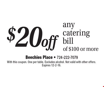 $20 off any catering bill of $100 or more. With this coupon. One per table. Excludes alcohol. Not valid with other offers. Expires 12-2-16.