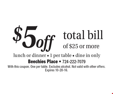 $5 off total bill of $25 or more. Lunch or dinner, 1 per table, dine in only. With this coupon. One per table. Excludes alcohol. Not valid with other offers. Expires 10-28-16.