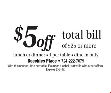 $5 off total bill of $25 or more. lunch or dinner - 1 per table - dine in only. With this coupon. One per table. Excludes alcohol. Not valid with other offers. Expires 2-3-17.