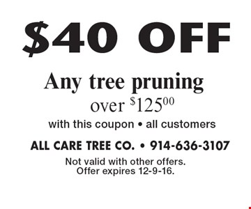 $40 OFF Any tree pruning over $125.00 with this coupon. all customers. Not valid with other offers. Offer expires 12-9-16.