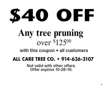$40 OFF Any tree pruning over $125.00 with this coupon • all customers. Not valid with other offers. Offer expires 10-28-16.