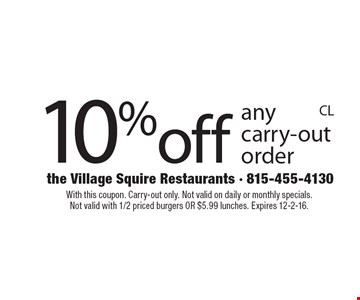 10% off any carry-out order. With this coupon. Carry-out only. Not valid on daily or monthly specials. Not valid with 1/2 priced burgers OR $5.99 lunches. Expires 12-2-16.