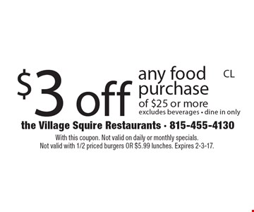 $3 off any food purchase of $25 or more. Excludes beverages. Dine in only. With this coupon. Not valid on daily or monthly specials. Not valid with 1/2 priced burgers OR $5.99 lunches. Expires 2-3-17.