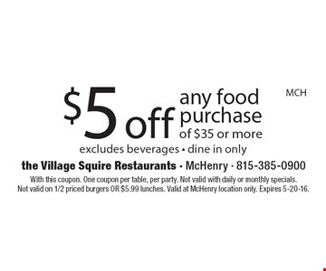 $5 off any food purchase of $35 or more. Excludes beverages. Dine in only. With this coupon. One coupon per table, per party. Not valid with daily or monthly specials. Not valid on 1/2 priced burgers OR $5.99 lunches. Valid at McHenry location only. Expires 5-20-16.