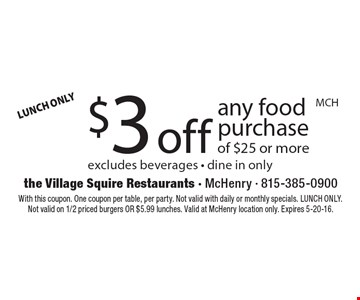 $3 off any food purchase of $25 or more. Excludes beverages. Dine in only. With this coupon. One coupon per table, per party. Not valid with daily or monthly specials. LUNCH ONLY. Not valid on 1/2 priced burgers OR $5.99 lunches. Valid at McHenry location only. Expires 5-20-16.