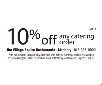 10% off any catering order. With this coupon. Carryout only. Not valid with daily or monthly specials. Not valid on 1/2 priced burgers OR $5.99 lunches. Valid at McHenry location only. Expires 5-20-16.