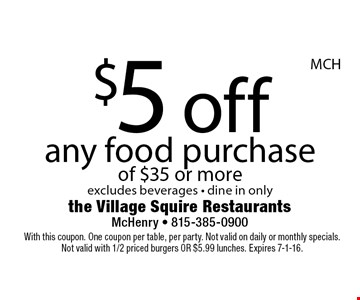 $5 off any food purchase of $35 or more. Excludes beverages. Dine in only. With this coupon. One coupon per table, per party. Not valid on daily or monthly specials. Not valid with 1/2 priced burgers or $5.99 lunches. Expires 7-1-16.