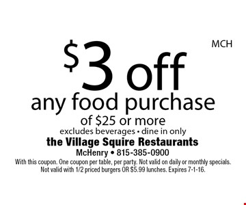 $3 off any food purchase of $25 or more. Excludes beverages. Dine in only. With this coupon. One coupon per table, per party. Not valid on daily or monthly specials. Not valid with 1/2 priced burgers or $5.99 lunches. Expires 7-1-16.