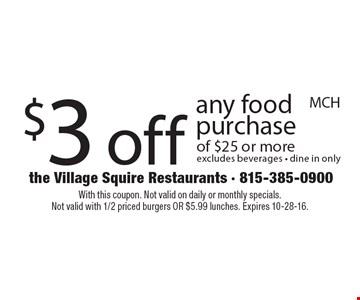 $3 off any food purchase of $25 or more excludes beverages - dine in only. With this coupon. Not valid on daily or monthly specials. Not valid with 1/2 priced burgers OR $5.99 lunches. Expires 10-28-16.