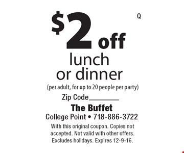 $2 off lunch or dinner (per adult, for up to 20 people per party). With this original coupon. Copies not accepted. Not valid with other offers. Excludes holidays. Expires 12-9-16.