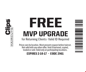 Free MVP UPGRADE for Returning Clients. Valid ID Required. Prices vary by location. Must present coupon before haircut. Not valid with any other offer. Void if bartered, copied, traded or sold. Valid only at participating locations. EXPIRES 2-10-17-CODE 2961