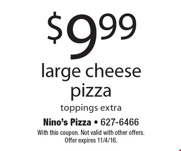 $9.99 large cheese pizza toppings extra. With this coupon. Not valid with other offers. Offer expires 11/4/16.