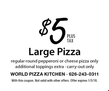 $5 Large Pizza regular round pepperoni or cheese pizza only additional toppings extra - carry-out only. With this coupon. Not valid with other offers. Offer expires 3/3/17.