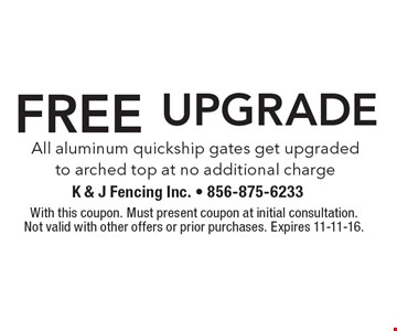 FREE UPGRADE All aluminum quickship gates get upgraded to arched top at no additional charge. With this coupon. Must present coupon at initial consultation.Not valid with other offers or prior purchases. Expires 11-11-16.