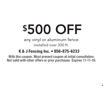 $500 off any vinyl or aluminum fence installed over 300 ft.. With this coupon. Must present coupon at initial consultation.Not valid with other offers or prior purchases. Expires 11-11-16.
