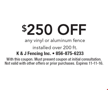 $250 off any vinyl or aluminum fence installed over 200 ft.. With this coupon. Must present coupon at initial consultation.Not valid with other offers or prior purchases. Expires 11-11-16.