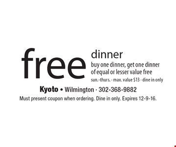 free dinner buy one dinner, get one dinner of equal or lesser value freesun.-thurs. - max. value $13 - dine in only. Must present coupon when ordering. Dine in only. Expires 12-9-16.
