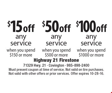 $15 off any service when you spend $150 or more. $50 off any service when you spend $500 or more. $100 off any service when you spend $1000 or more. Must present coupon at time of service. Not valid on tire purchases.Not valid with other offers or prior services. Offer expires 10-28-16.