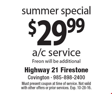 summer special $29.99 a/c service Freon will be additional. Must present coupon at time of service. Not valid with other offers or prior services. Exp. 10-28-16.