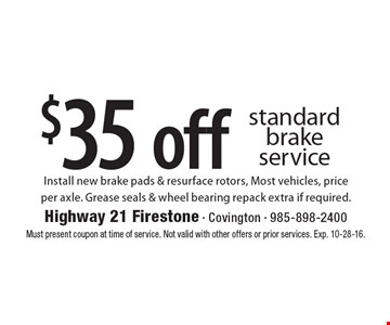 $35 off standard brake service Install new brake pads & resurface rotors, Most vehicles, priceper axle. Grease seals & wheel bearing repack extra if required.. Must present coupon at time of service. Not valid with other offers or prior services. Exp. 10-28-16.