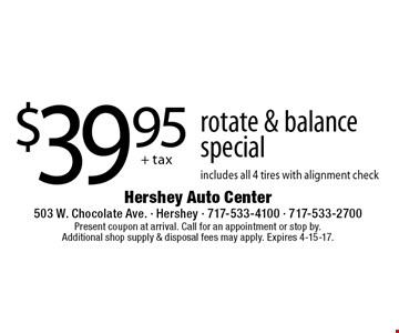 $39.95 + tax rotate & balance special. Includes all 4 tires with alignment check. Present coupon at arrival. Call for an appointment or stop by. Additional shop supply & disposal fees may apply. Expires 4-15-17.