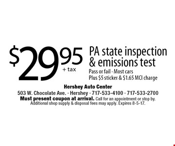 $29.95 + tax PA state inspection & emissions test Pass or fail • Most cars Plus $5 sticker & $1.65 MCI charge. Must present coupon at arrival. Call for an appointment or stop by. Additional shop supply & disposal fees may apply. Expires 8-5-17.