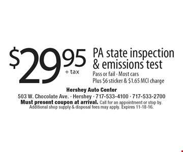 $29.95 + tax, PA state inspection & emissions test, Pass or fail - Most cars Plus $6 sticker & $1.65 MCI charge. Must present coupon at arrival. Call for an appointment or stop by. Additional shop supply & disposal fees may apply. Expires 11-18-16.